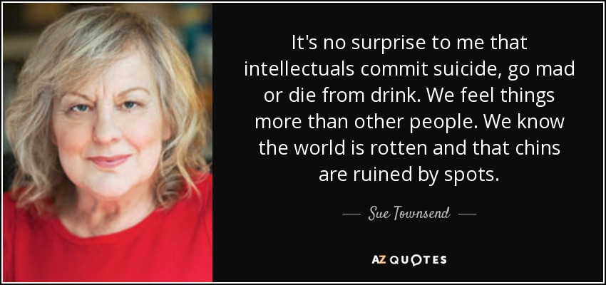 It's no surprise to me that intellectuals commit suicide, go mad or die from drink. We feel things more than other people. We know the world is rotten and that chins are ruined by spots. - Sue Townsend