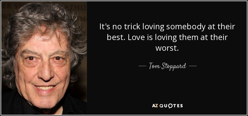 It's no trick loving somebody at their best. Love is loving them at their worst. - Tom Stoppard