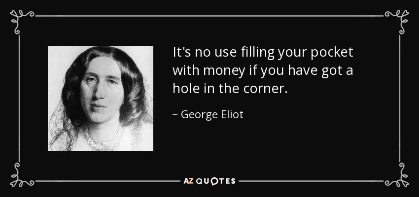 It's no use filling your pocket with money if you have got a hole in the corner. - George Eliot