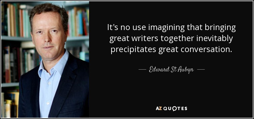 It's no use imagining that bringing great writers together inevitably precipitates great conversation. - Edward St Aubyn