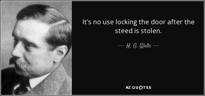 It's no use locking the door after the steed is stolen. - H. G. Wells