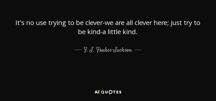 It's no use trying to be clever-we are all clever here; just try to be kind-a little kind. - F. J. Foakes-Jackson