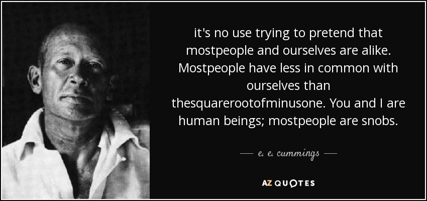 it's no use trying to pretend that mostpeople and ourselves are alike. Mostpeople have less in common with ourselves than thesquarerootofminusone. You and I are human beings; mostpeople are snobs. - e. e. cummings