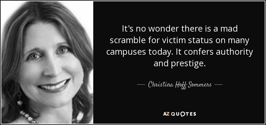 It's no wonder there is a mad scramble for victim status on many campuses today. It confers authority and prestige. - Christina Hoff Sommers