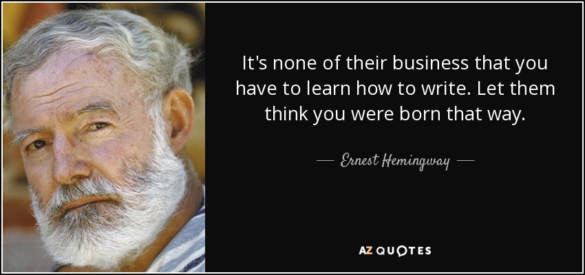 It's none of their business that you have to learn how to write. Let them think you were born that way. - Ernest Hemingway