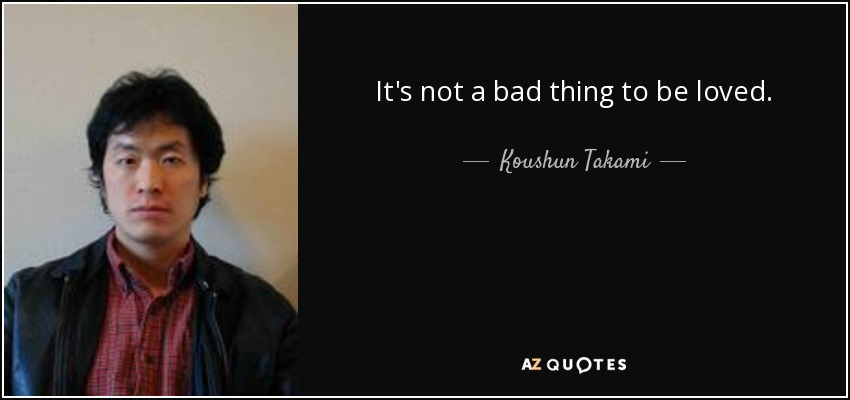 It's not a bad thing to be loved. - Koushun Takami