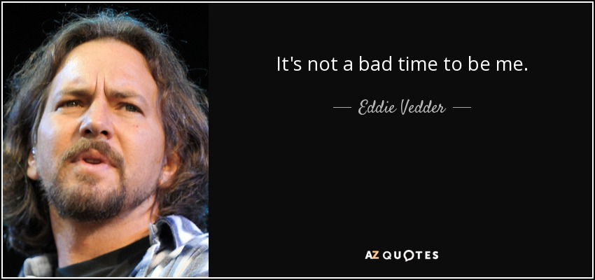 It's not a bad time to be me. - Eddie Vedder