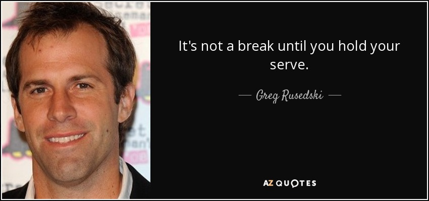 It's not a break until you hold your serve. - Greg Rusedski