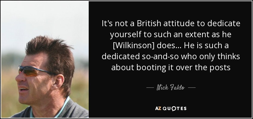 It's not a British attitude to dedicate yourself to such an extent as he [Wilkinson] does... He is such a dedicated so-and-so who only thinks about booting it over the posts - Nick Faldo