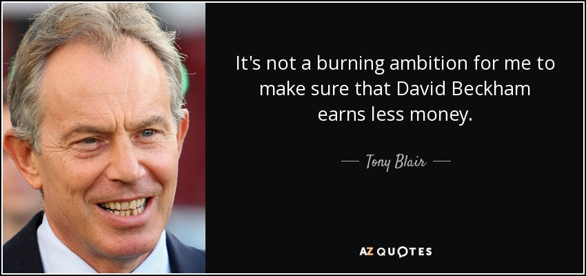 It's not a burning ambition for me to make sure that David Beckham earns less money. - Tony Blair