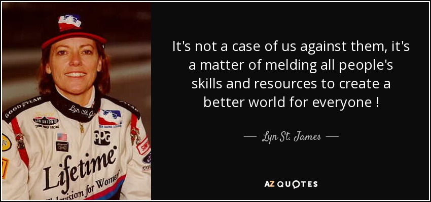 It's not a case of us against them, it's a matter of melding all people's skills and resources to create a better world for everyone ! - Lyn St. James