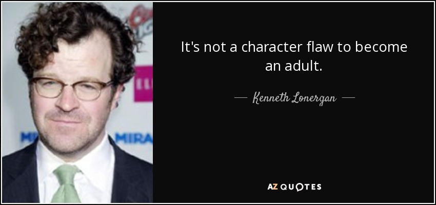 It's not a character flaw to become an adult. - Kenneth Lonergan
