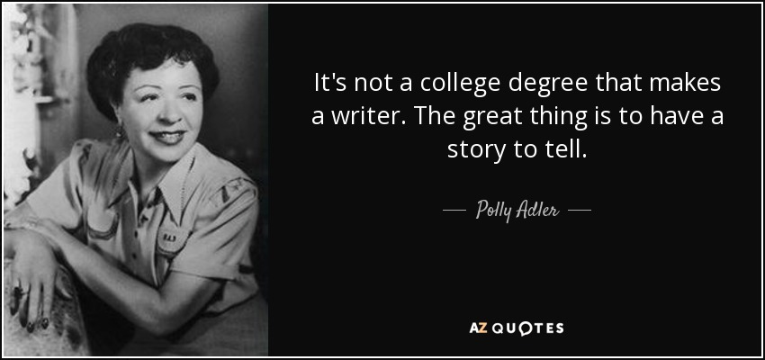 It's not a college degree that makes a writer. The great thing is to have a story to tell. - Polly Adler