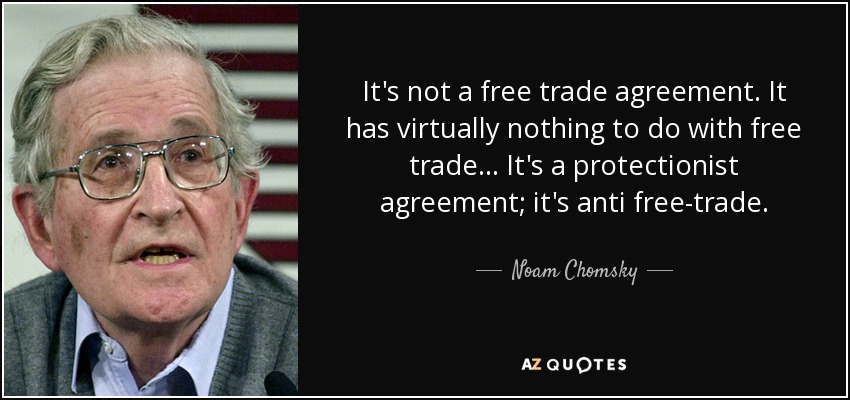 It's not a free trade agreement. It has virtually nothing to do with free trade... It's a protectionist agreement; it's anti free-trade. - Noam Chomsky