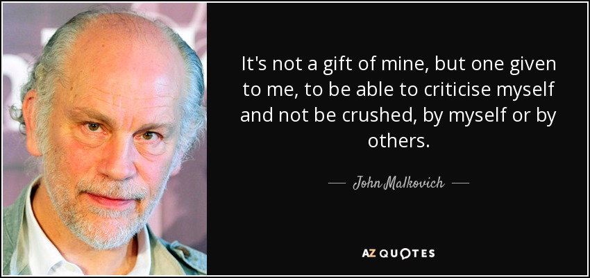 It's not a gift of mine, but one given to me, to be able to criticise myself and not be crushed, by myself or by others. - John Malkovich