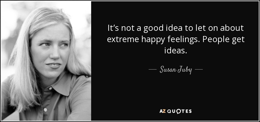 It's not a good idea to let on about extreme happy feelings. People get ideas. - Susan Juby