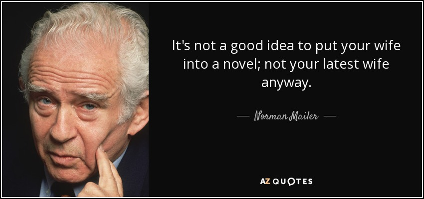 It's not a good idea to put your wife into a novel; not your latest wife anyway. - Norman Mailer