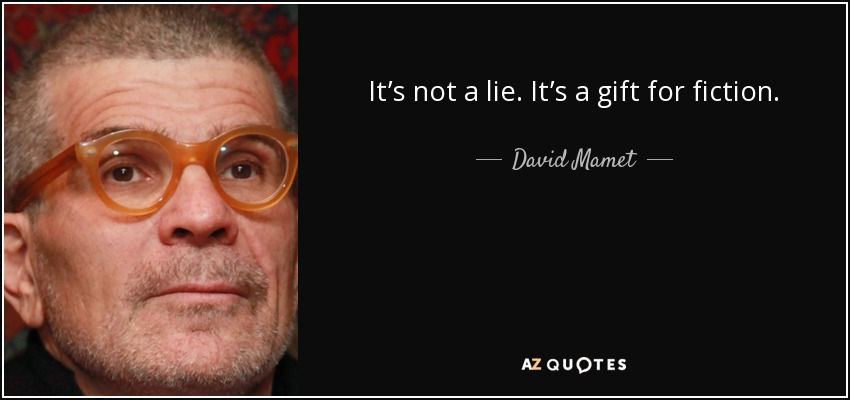 It's not a lie. It's a gift for fiction. - David Mamet