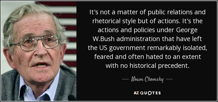 It's not a matter of public relations and rhetorical style but of actions. It's the actions and policies under George W.Bush administration that have left the US government remarkably isolated, feared and often hated to an extent with no historical precedent. - Noam Chomsky