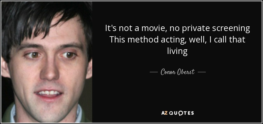 It's not a movie, no private screening This method acting, well, I call that living - Conor Oberst