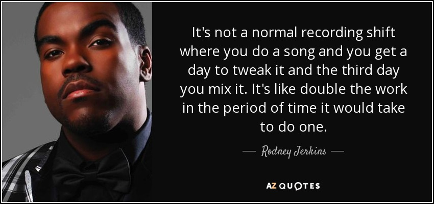 It's not a normal recording shift where you do a song and you get a day to tweak it and the third day you mix it. It's like double the work in the period of time it would take to do one. - Rodney Jerkins