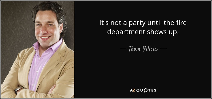 It's not a party until the fire department shows up. - Thom Filicia