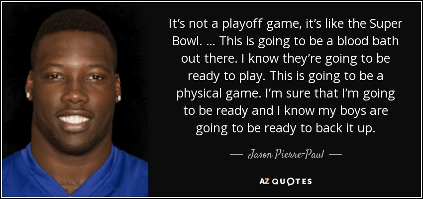 It's not a playoff game, it's like the Super Bowl. … This is going to be a blood bath out there. I know they're going to be ready to play. This is going to be a physical game. I'm sure that I'm going to be ready and I know my boys are going to be ready to back it up. - Jason Pierre-Paul