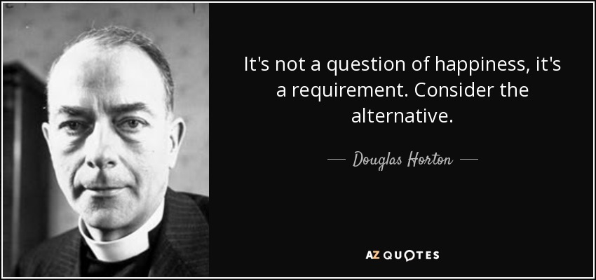 It's not a question of happiness, it's a requirement. Consider the alternative. - Douglas Horton