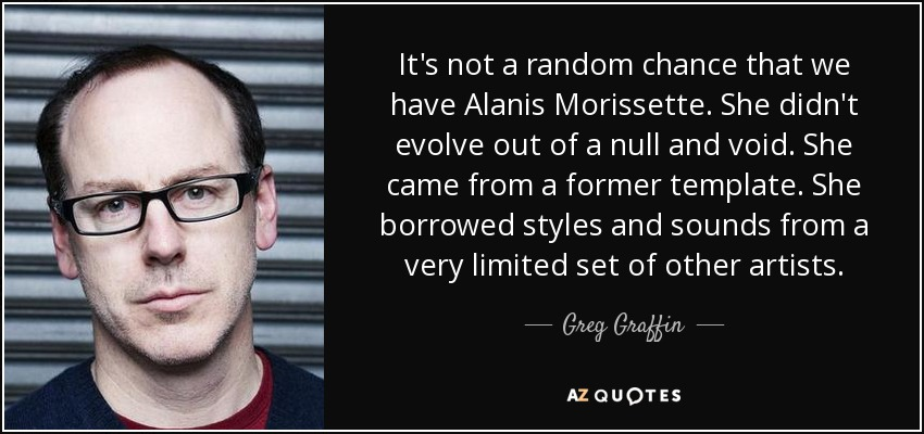 It's not a random chance that we have Alanis Morissette. She didn't evolve out of a null and void. She came from a former template. She borrowed styles and sounds from a very limited set of other artists. - Greg Graffin