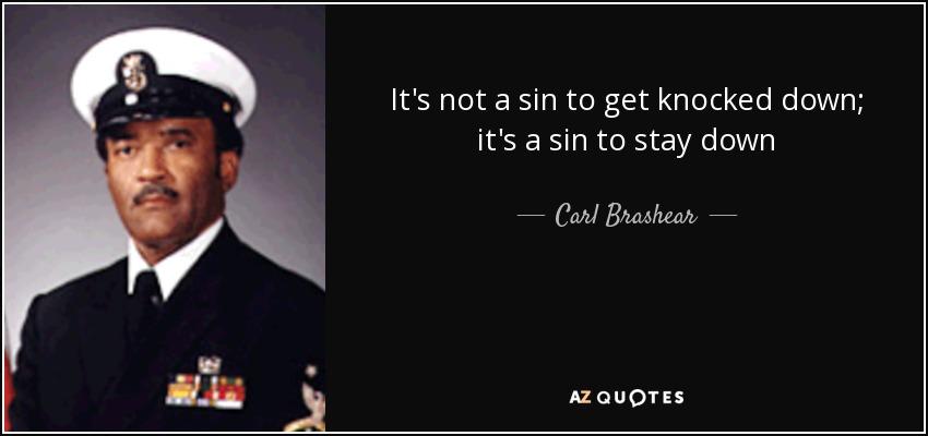 It's not a sin to get knocked down; it's a sin to stay down - Carl Brashear