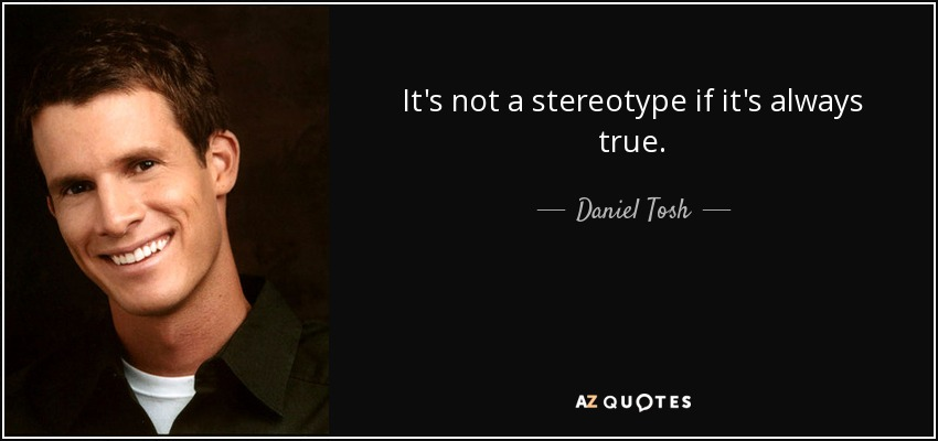 It's not a stereotype if it's always true. - Daniel Tosh