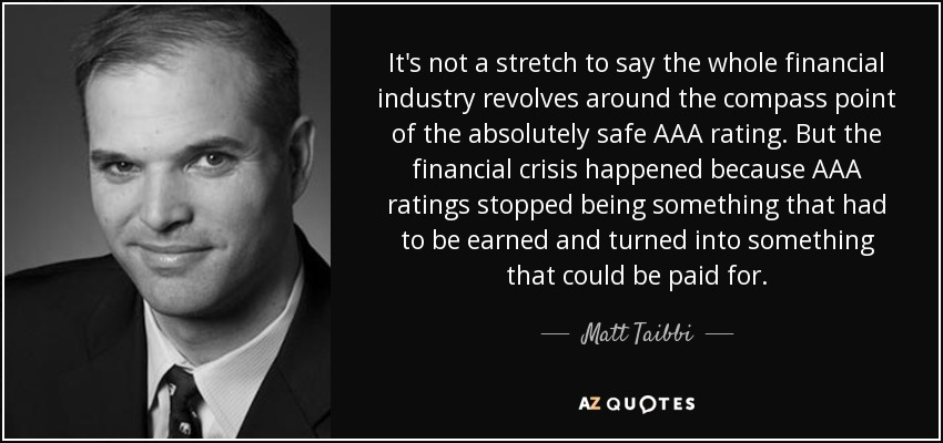 It's not a stretch to say the whole financial industry revolves around the compass point of the absolutely safe AAA rating. But the financial crisis happened because AAA ratings stopped being something that had to be earned and turned into something that could be paid for. - Matt Taibbi