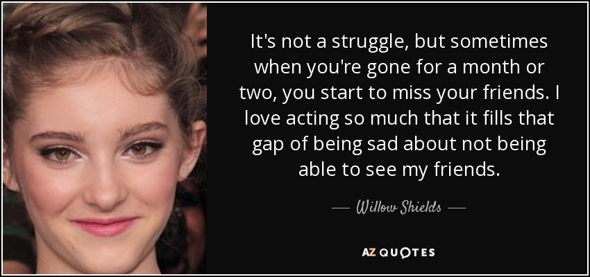 It's not a struggle, but sometimes when you're gone for a month or two, you start to miss your friends. I love acting so much that it fills that gap of being sad about not being able to see my friends. - Willow Shields