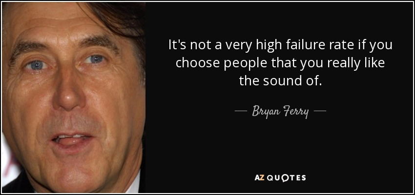 It's not a very high failure rate if you choose people that you really like the sound of. - Bryan Ferry