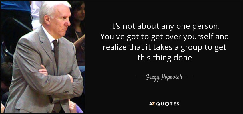 It's not about any one person. You've got to get over yourself and realize that it takes a group to get this thing done - Gregg Popovich