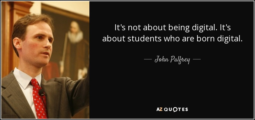 It's not about being digital. It's about students who are born digital. - John Palfrey