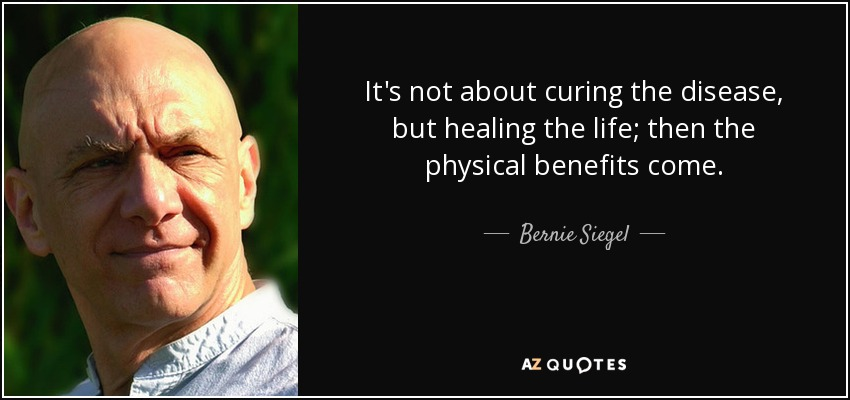 It's not about curing the disease, but healing the life; then the physical benefits come. - Bernie Siegel