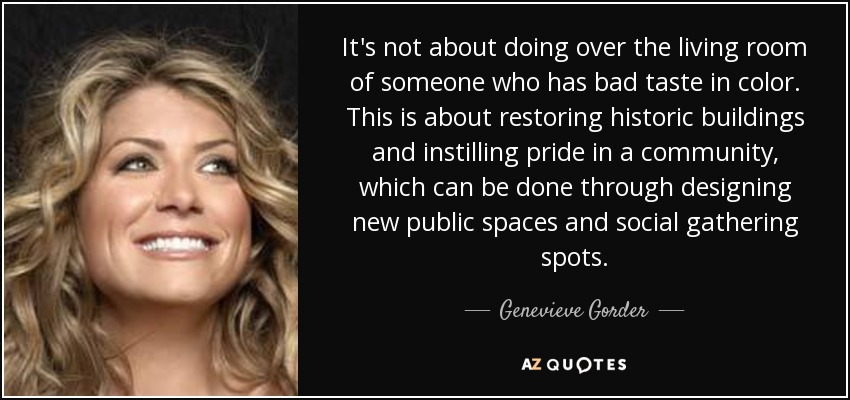 It's not about doing over the living room of someone who has bad taste in color. This is about restoring historic buildings and instilling pride in a community, which can be done through designing new public spaces and social gathering spots. - Genevieve Gorder