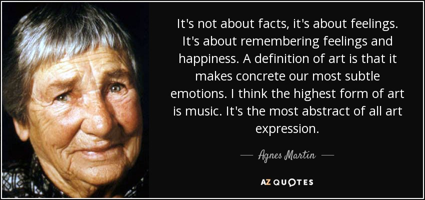 It's not about facts, it's about feelings. It's about remembering feelings and happiness. A definition of art is that it makes concrete our most subtle emotions. I think the highest form of art is music. It's the most abstract of all art expression. - Agnes Martin