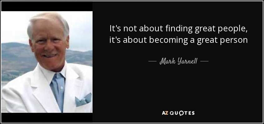 It's not about finding great people, it's about becoming a great person - Mark Yarnell