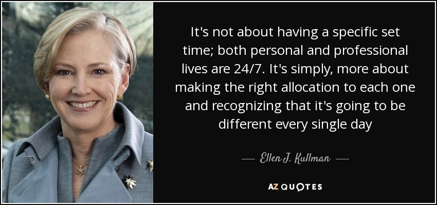 It's not about having a specific set time; both personal and professional lives are 24/7. It's simply, more about making the right allocation to each one and recognizing that it's going to be different every single day - Ellen J. Kullman