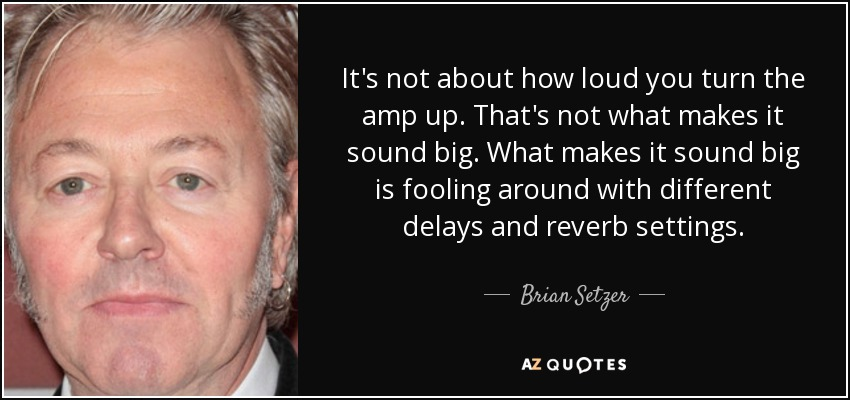 It's not about how loud you turn the amp up. That's not what makes it sound big. What makes it sound big is fooling around with different delays and reverb settings. - Brian Setzer