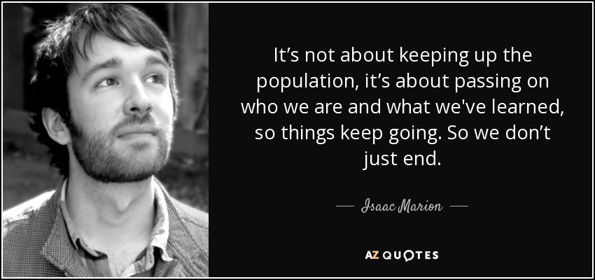 It's not about keeping up the population, it's about passing on who we are and what we've learned, so things keep going. So we don't just end. - Isaac Marion