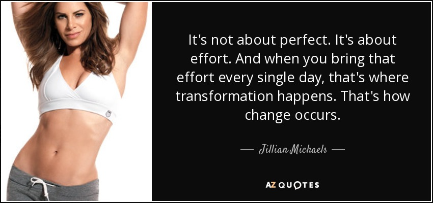 It's not about perfect. It's about effort. And when you bring that effort every single day, that's where transformation happens. That's how change occurs. - Jillian Michaels