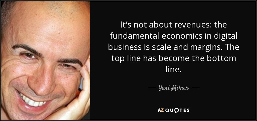 It's not about revenues: the fundamental economics in digital business is scale and margins. The top line has become the bottom line. - Yuri Milner