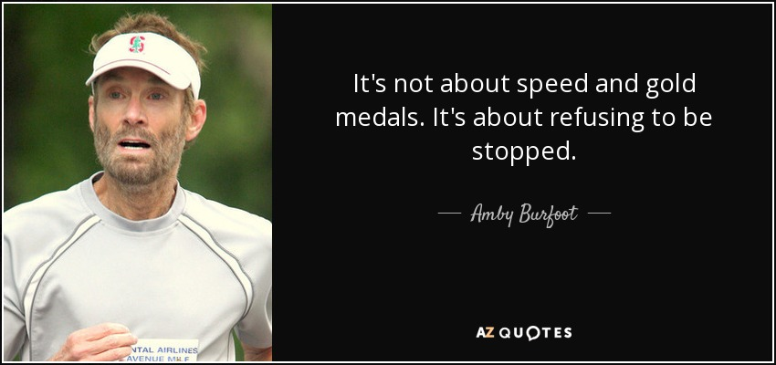 It's not about speed and gold medals. It's about refusing to be stopped. - Amby Burfoot