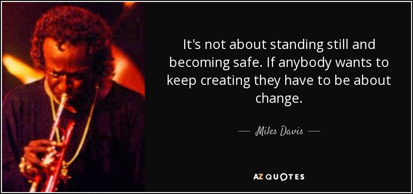 It's not about standing still and becoming safe. If anybody wants to keep creating they have to be about change. - Miles Davis