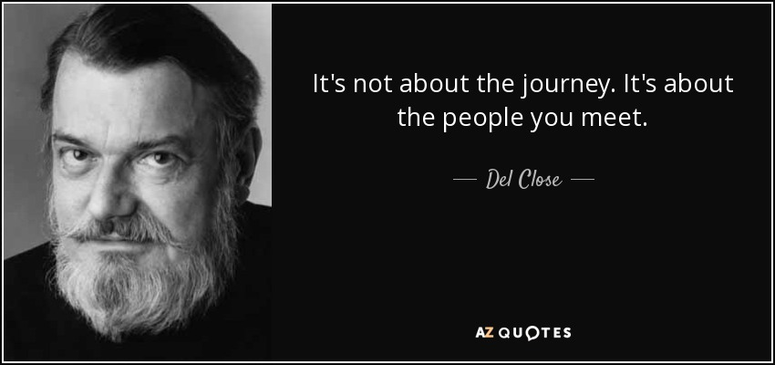 It's not about the journey. It's about the people you meet. - Del Close