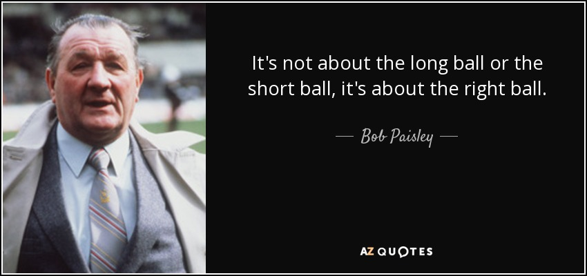 It's not about the long ball or the short ball, it's about the right ball. - Bob Paisley