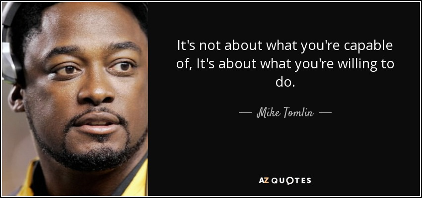 It's not about what you're capable of, It's about what you're willing to do. - Mike Tomlin